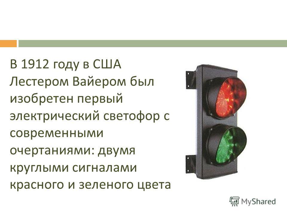 В 1912 году в США Лестером Вайером был изобретен первый электрический светофор с современными очертаниями : двумя круглыми сигналами красного и зеленого цвета.