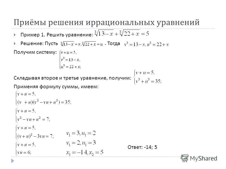 Приёмы решения иррациональных уравнений Пример 1. Решить уравнение : Решение : Пусть. Тогда Получим систему : Складывая второе и третье уравнение, получим : Применяя формулу суммы, имеем : Ответ : -14; 5