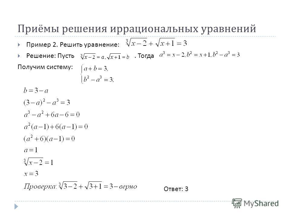 Приёмы решения иррациональных уравнений Пример 2. Решить уравнение : Решение : Пусть. Тогда Получим систему : Ответ : 3