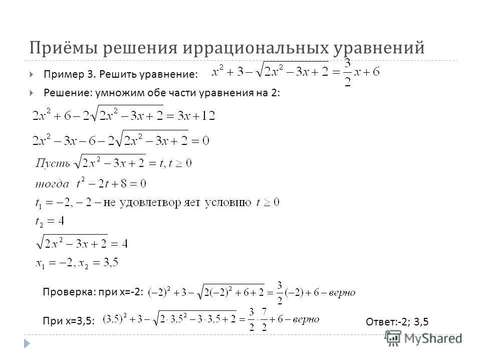 Приёмы решения иррациональных уравнений Пример 3. Решить уравнение : Решение : умножим обе части уравнения на 2: Ответ :-2; 3,5 Проверка : при х =-2: При х =3,5: