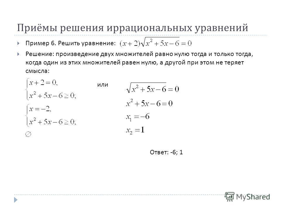 Приёмы решения иррациональных уравнений Пример 6. Решить уравнение : Решение : произведение двух множителей равно нулю тогда и только тогда, когда один из этих множителей равен нулю, а другой при этом не теряет смысла : Ответ : -6; 1 или