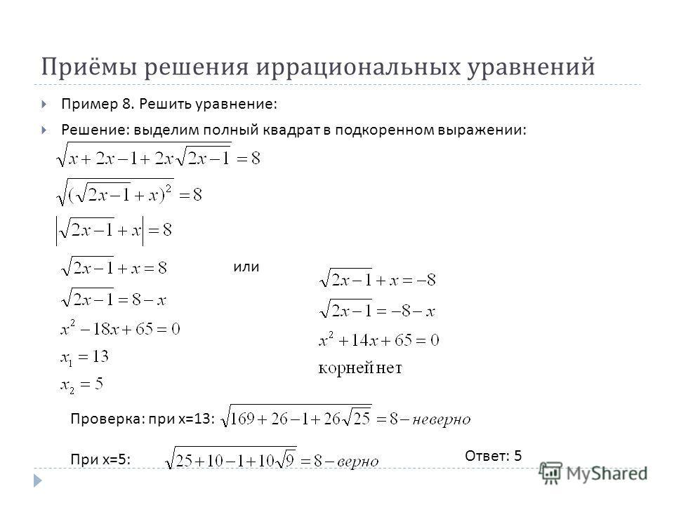 Приёмы решения иррациональных уравнений Пример 8. Решить уравнение : Решение : выделим полный квадрат в подкоренном выражении : Ответ : 5 или Проверка : при х =13: При х =5: