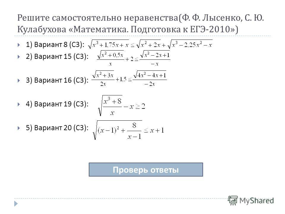 Решите самостоятельно неравенства ( Ф. Ф. Лысенко, С. Ю. Кулабухова « Математика. Подготовка к ЕГЭ -2010») 1) Вариант 8 ( С 3): 2) Вариант 15 ( С 3): 3) Вариант 16 ( С 3): 4) Вариант 19 ( С 3): 5) Вариант 20 ( С 3): Проверь ответы