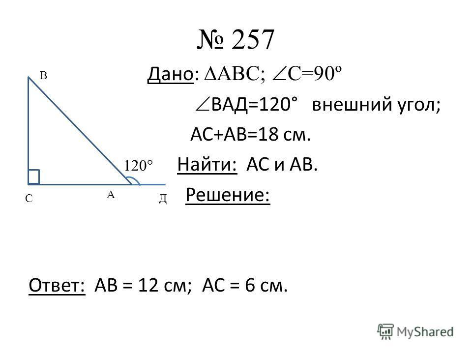 257 Дано: АВС; С=90º ВАД=120° внешний угол; АС+АВ=18 см. 120° Найти: АС и АВ. Решение: Ответ: АВ = 12 см; АС = 6 см. А С В Д