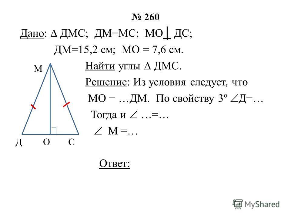 260 Дано: ДМС; ДМ=МС; МО ДС; ДМ=15,2 см; МО = 7,6 см. Найти углы ДМС. Решение: Из условия следует, что МО = …ДМ. По свойству 3º Д=… Тогда и …=… М =… Ответ: Д М ОС