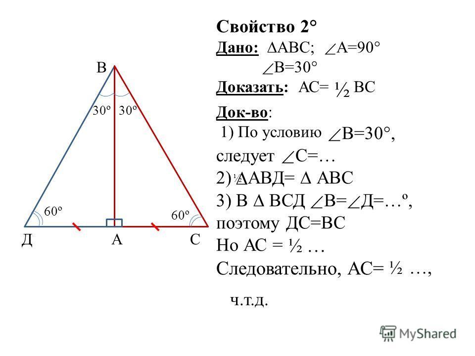 Свойство 2° Дано: АВС; А=90° В=30° Доказать: АС= ½ ВС Док-во: 1) По условию В=30°, следует С=… 2) АВД= АВС 3) В ВСД В= Д=…º, поэтому ДС=ВС Но АС = ½ … Следовательно, АС= ½ …, ч.т.д. В Д 30º СА 60º ½