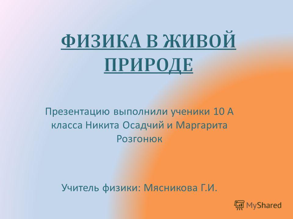 Презентацию выполнили ученики 10 А класса Никита Осадчий и Маргарита Розгонюк Учитель физики : Мясникова Г. И.