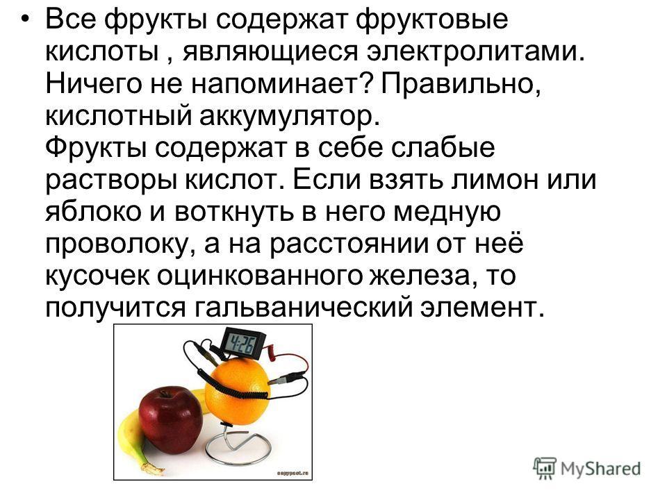 Все фрукты содержат фруктовые кислоты, являющиеся электролитами. Ничего не напоминает? Правильно, кислотный аккумулятор. Фрукты содержат в себе слабые растворы кислот. Если взять лимон или яблоко и воткнуть в него медную проволоку, а на расстоянии от