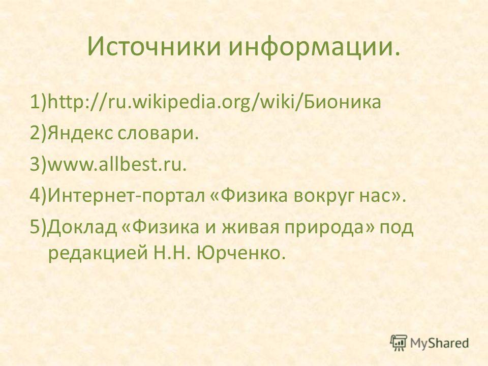 Источники информации. 1)http://ru.wikipedia.org/wiki/Бионика 2)Яндекс словари. 3)www.allbest.ru. 4)Интернет-портал «Физика вокруг нас». 5)Доклад «Физика и живая природа» под редакцией Н.Н. Юрченко.