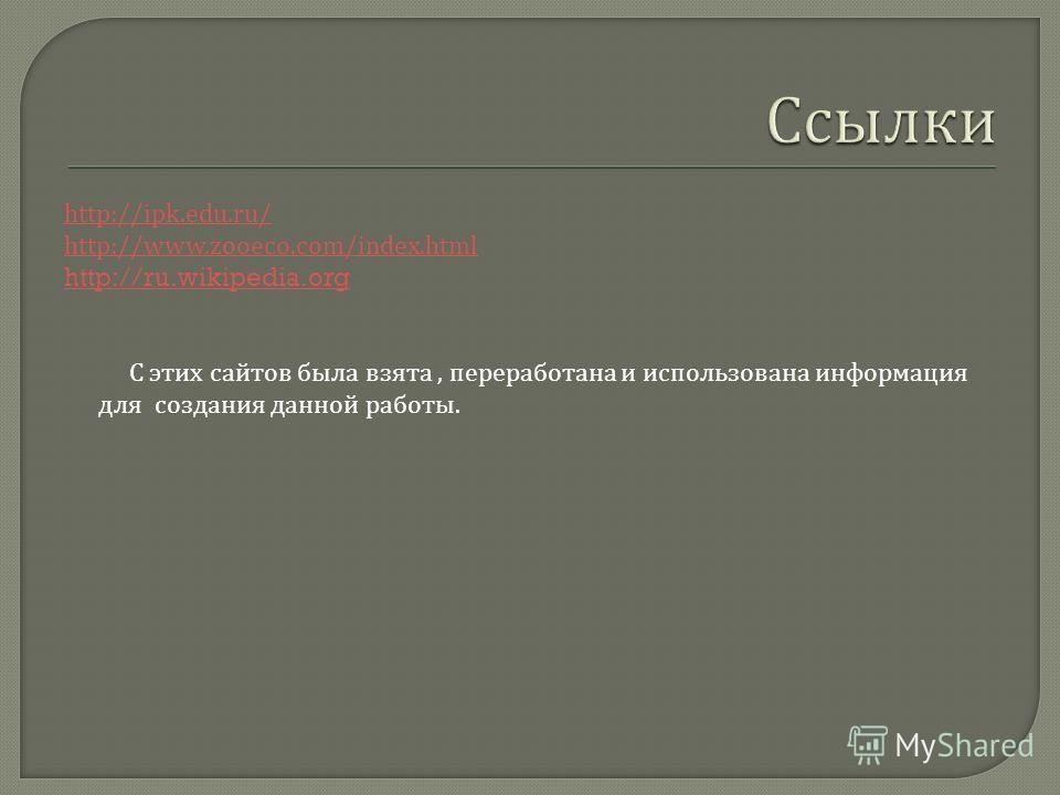 http://ipk.edu.ru/ http://www.zooeco.com/index.html http://ru.wikipedia.org С этих сайтов была взята, переработана и использована информация для создания данной работы.