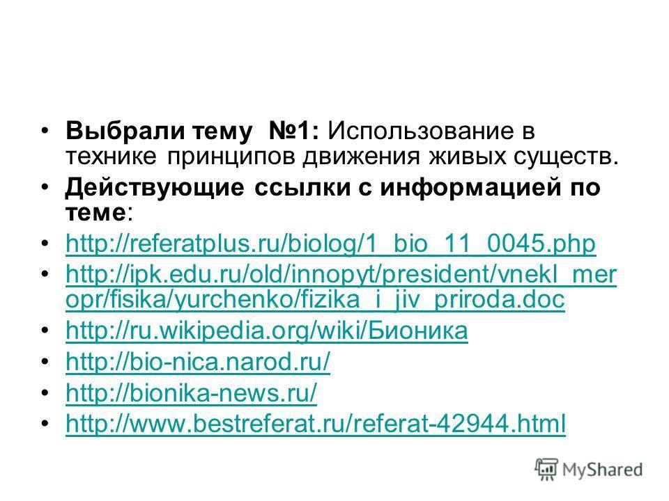 Выбрали тему 1: Использование в технике принципов движения живых существ. Действующие ссылки с информацией по теме: http://referatplus.ru/biolog/1_bio_11_0045.php http://ipk.edu.ru/old/innopyt/president/vnekl_mer opr/fisika/yurchenko/fizika_i_jiv_pri