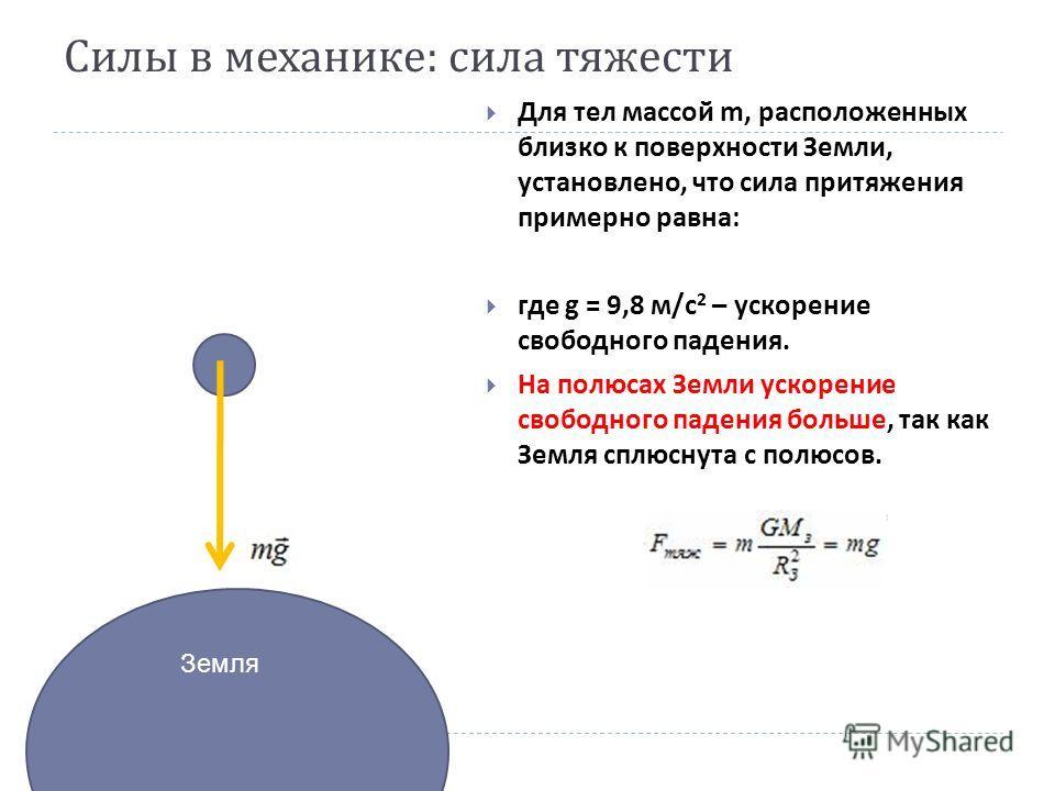 Силы в механике : сила тяжести Для тел массой m, расположенных близко к поверхности Земли, установлено, что сила притяжения примерно равна: где g = 9,8 м/с 2 – ускорение свободного падения. На полюсах Земли ускорение свободного падения больше, так ка