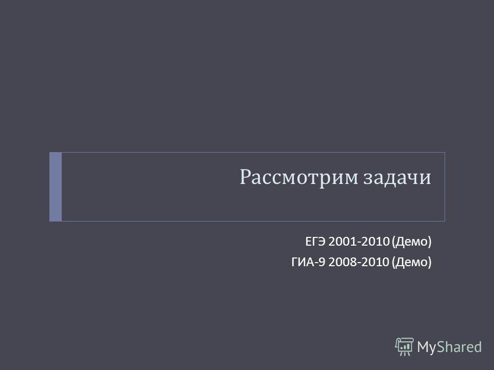 Рассмотрим задачи ЕГЭ 2001-2010 ( Демо ) ГИА -9 2008-2010 ( Демо )