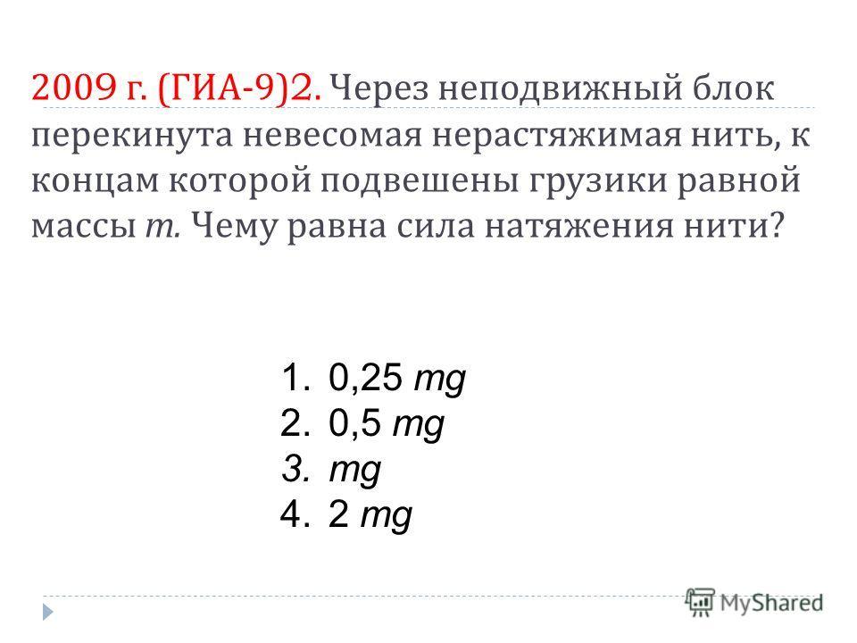 2009 г. ( ГИА -9)2. Через неподвижный блок перекинута невесомая нерастяжимая нить, к концам которой подвешены грузики равной массы m. Чему равна сила натяжения нити ? 1.0,25 mg 2.0,5 mg 3.mg 4.2 mg