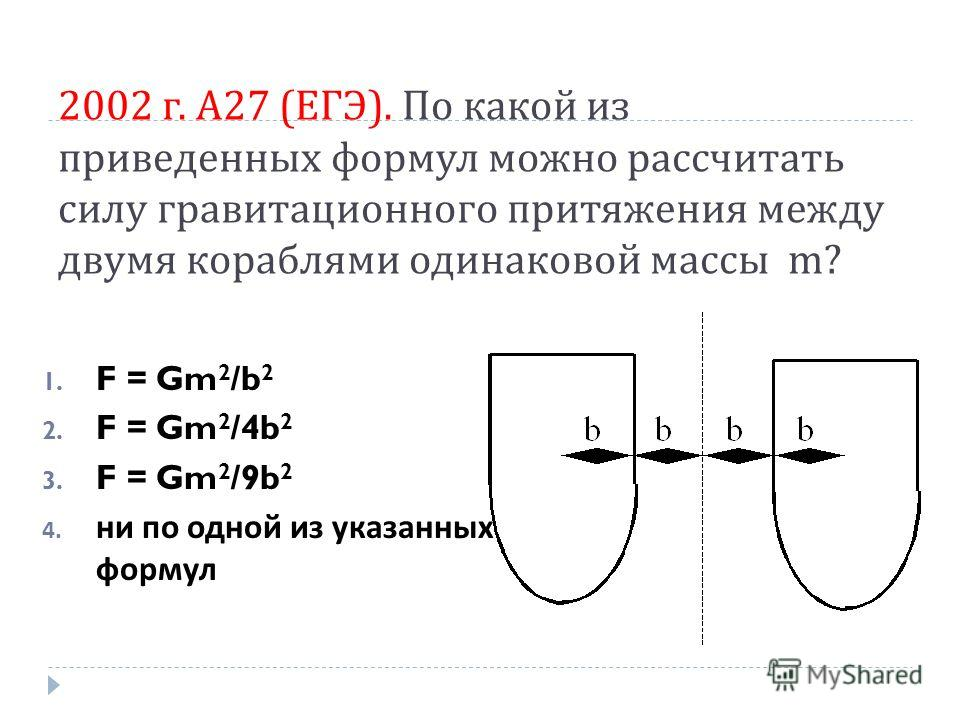 2002 г. А 27 ( ЕГЭ ). По какой из приведенных формул можно рассчитать силу гравитационного притяжения между двумя кораблями одинаковой массы m? 1. F = Gm 2 /b 2 2. F = Gm 2 /4b 2 3. F = Gm 2 /9b 2 4. ни по одной из указанных формул