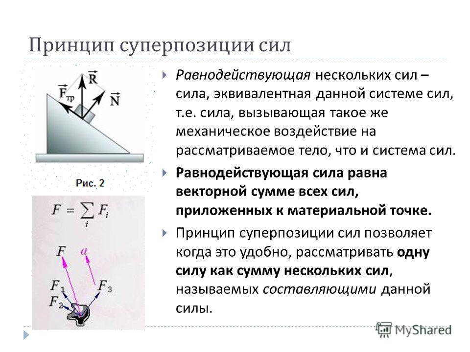 Принцип суперпозиции сил Равнодействующая нескольких сил – сила, эквивалентная данной системе сил, т.е. сила, вызывающая такое же механическое воздействие на рассматриваемое тело, что и система сил. Равнодействующая сила равна векторной сумме всех си