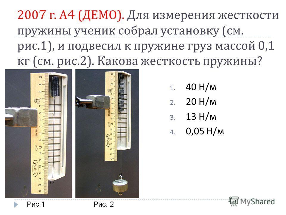 2007 г. А 4 ( ДЕМО ). Для измерения жесткости пружины ученик собрал установку ( см. рис.1), и подвесил к пружине груз массой 0,1 кг ( см. рис.2). Какова жесткость пружины ? 1. 40 Н / м 2. 20 Н / м 3. 13 Н / м 4. 0,05 Н / м Рис.1Рис. 2