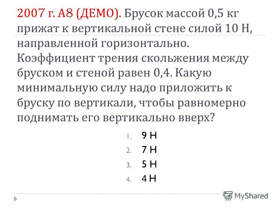 2007 г. А 8 ( ДЕМО ). Брусок массой 0,5 кг прижат к вертикальной стене силой 10 H, направленной горизонтально. Коэффициент трения скольжения между бруском и стеной равен 0,4. Какую минимальную силу надо приложить к бруску по вертикали, чтобы равномер