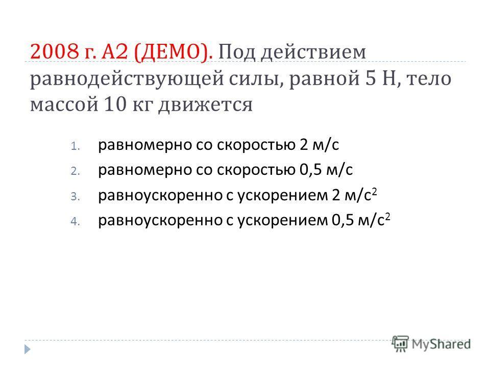 2008 г. А 2 ( ДЕМО ). Под действием равнодействующей силы, равной 5 Н, тело массой 10 кг движется 1. равномерно со скоростью 2 м / с 2. равномерно со скоростью 0,5 м / с 3. равноускоренно с ускорением 2 м / с 2 4. равноускоренно с ускорением 0,5 м /