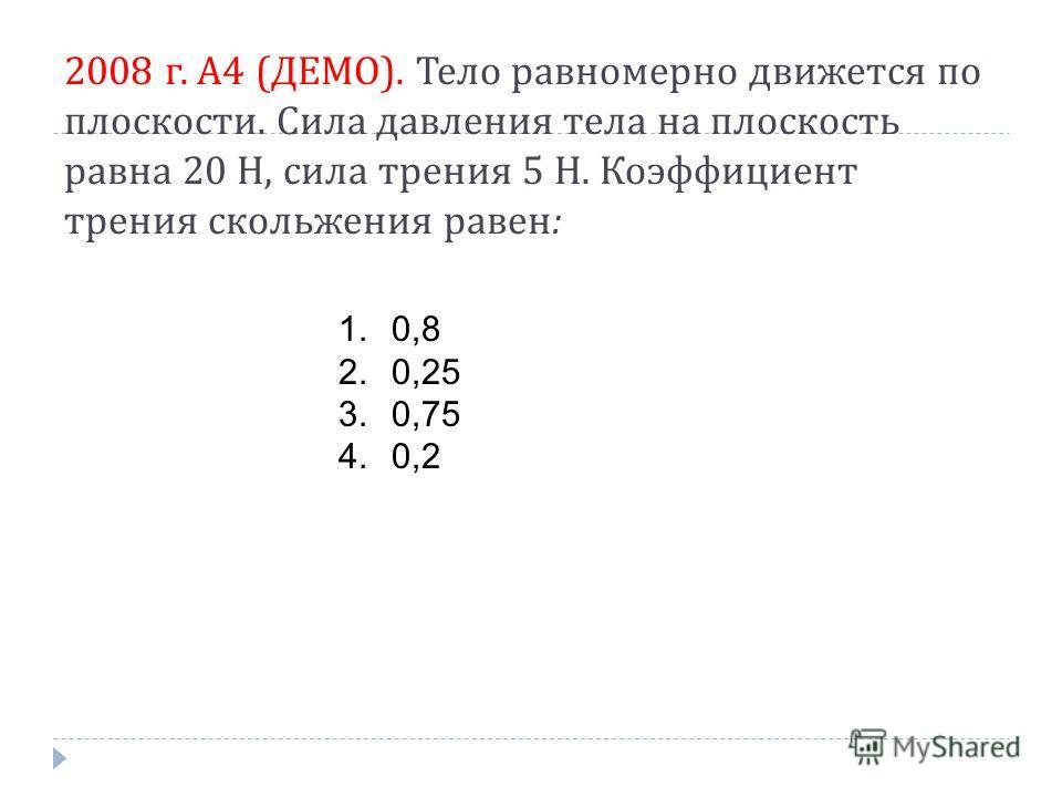 2008 г. А 4 ( ДЕМО ). Тело равномерно движется по плоскости. Сила давления тела на плоскость равна 20 Н, сила трения 5 Н. Коэффициент трения скольжения равен : 1.0,8 2.0,25 3.0,75 4.0,2