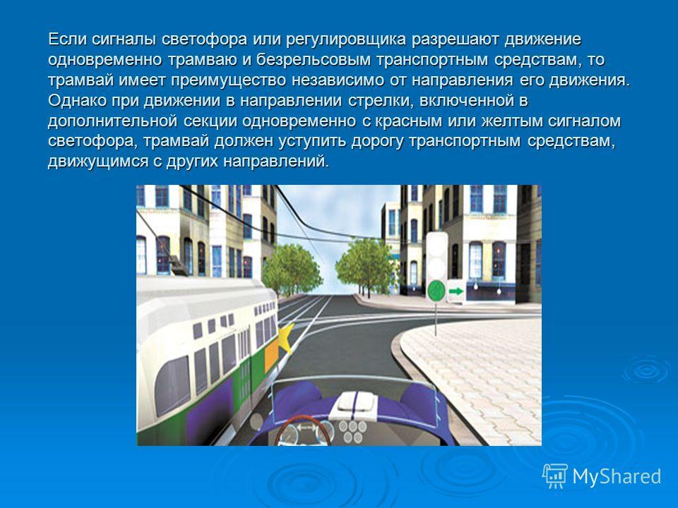 Если сигналы светофора или регулировщика разрешают движение одновременно трамваю и безрельсовым транспортным средствам, то трамвай имеет преимущество независимо от направления его движения. Однако при движении в направлении стрелки, включенной в допо
