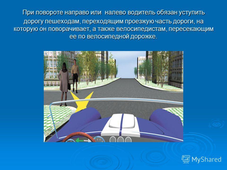 При повороте направо или налево водитель обязан уступить дорогу пешеходам, переходящим проезжую часть дороги, на которую он поворачивает, а также велосипедистам, пересекающим ее по велосипедной дорожке.