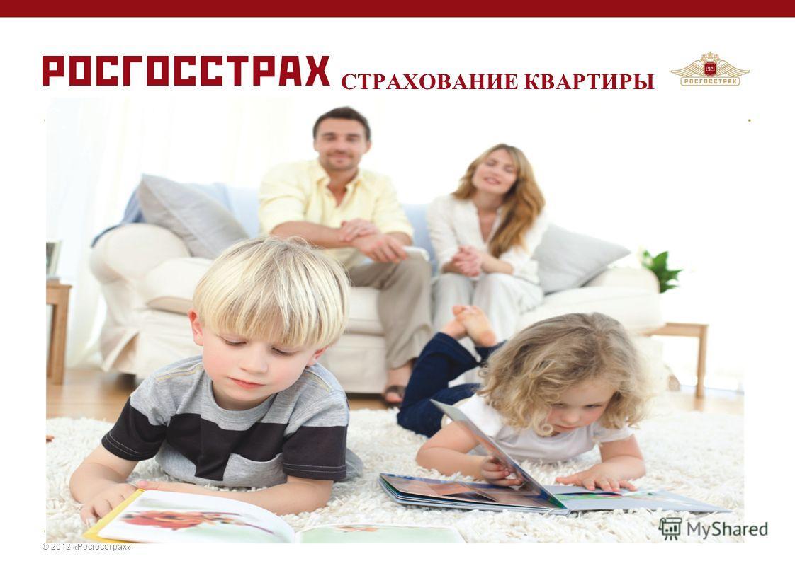 © 2012 «Росгосстрах» СТРАХОВАНИЕ КВАРТИРЫ