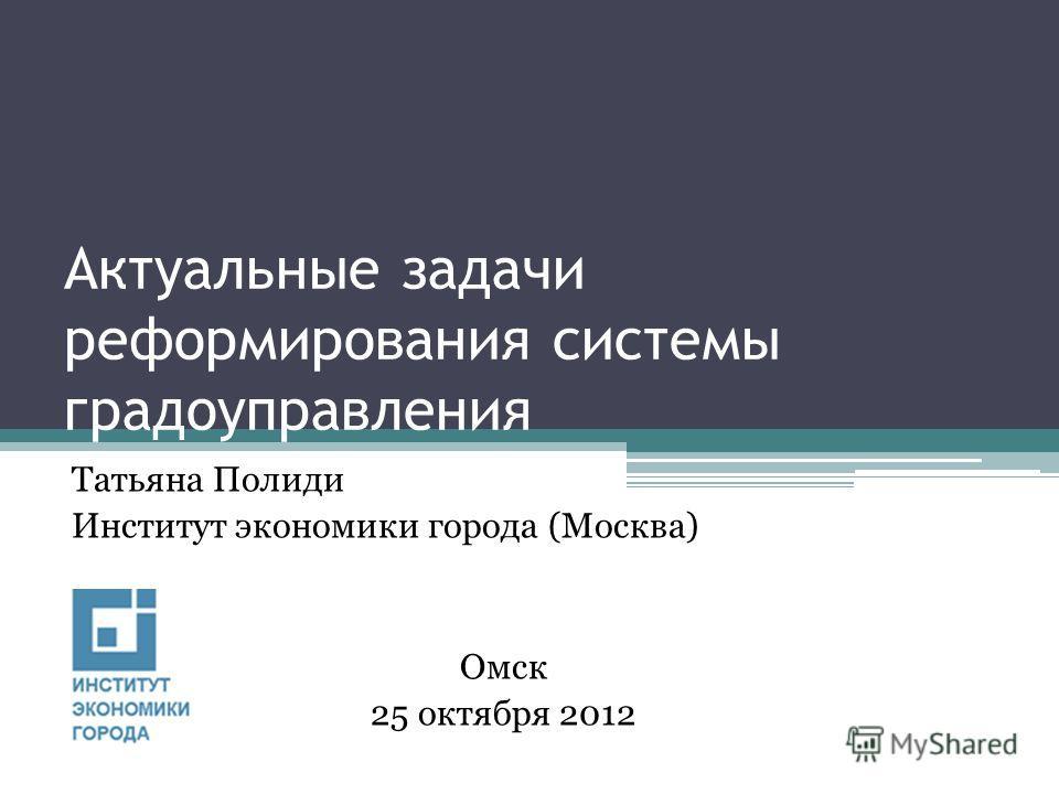 Актуальные задачи реформирования системы градоуправления Татьяна Полиди Институт экономики города (Москва) Омск 25 октября 2012