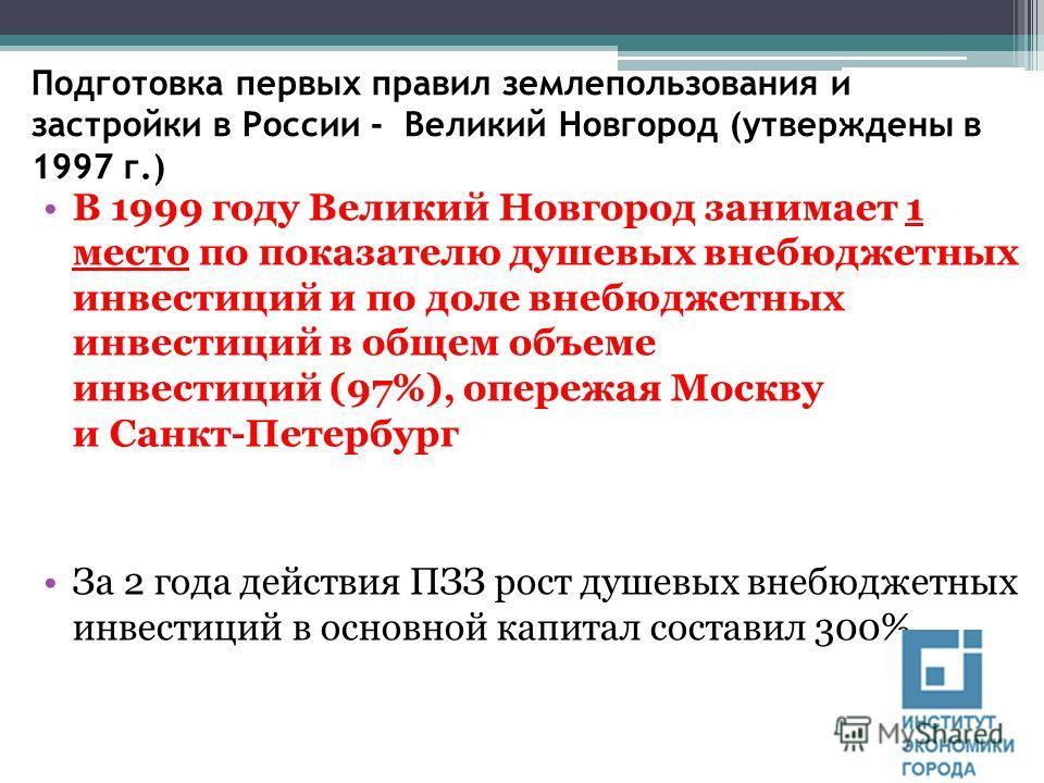 Подготовка первых правил землепользования и застройки в России - Великий Новгород (утверждены в 1997 г.) В 1999 году Великий Новгород занимает 1 место по показателю душевых внебюджетных инвестиций и по доле внебюджетных инвестиций в общем объеме инве