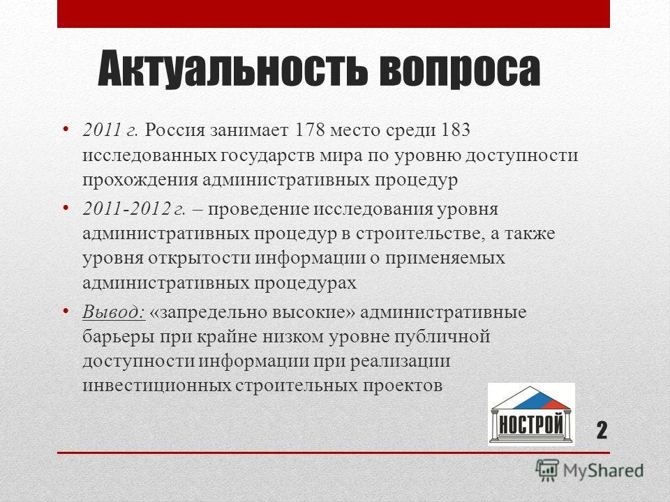Актуальность вопроса 2011 г. Россия занимает 178 место среди 183 исследованных государств мира по уровню доступности прохождения административных процедур 2011-2012 г. – проведение исследования уровня административных процедур в строительстве, а такж