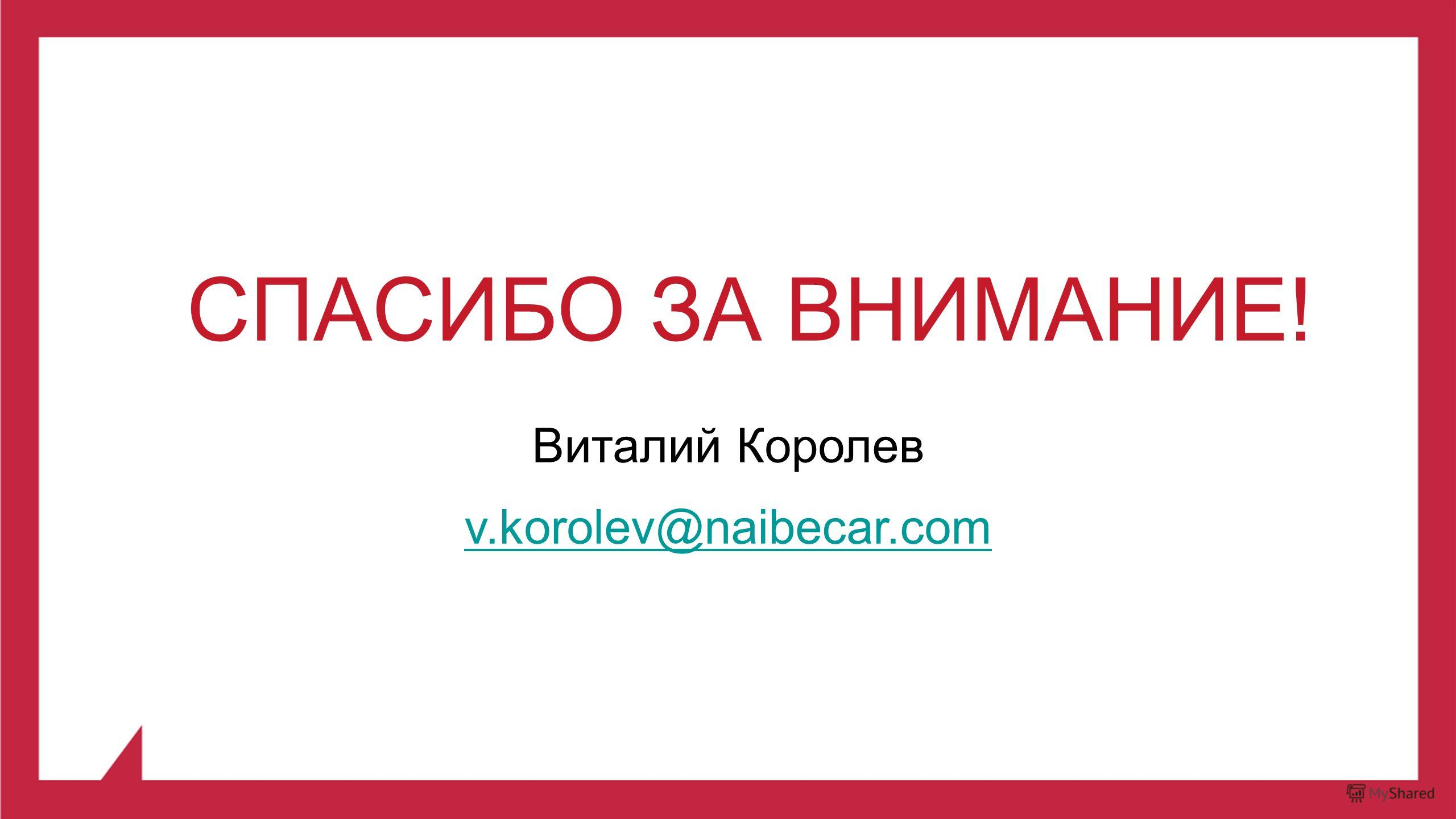 СПАСИБО ЗА ВНИМАНИЕ! Виталий Королев v.korolev@naibecar.com