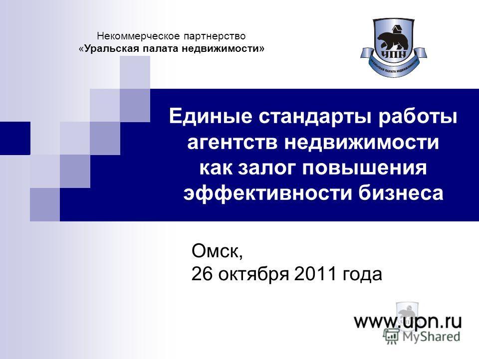 Единые стандарты работы агентств недвижимости как залог повышения эффективности бизнеса Омск, 26 октября 2011 года Некоммерческое партнерство «Уральская палата недвижимости»