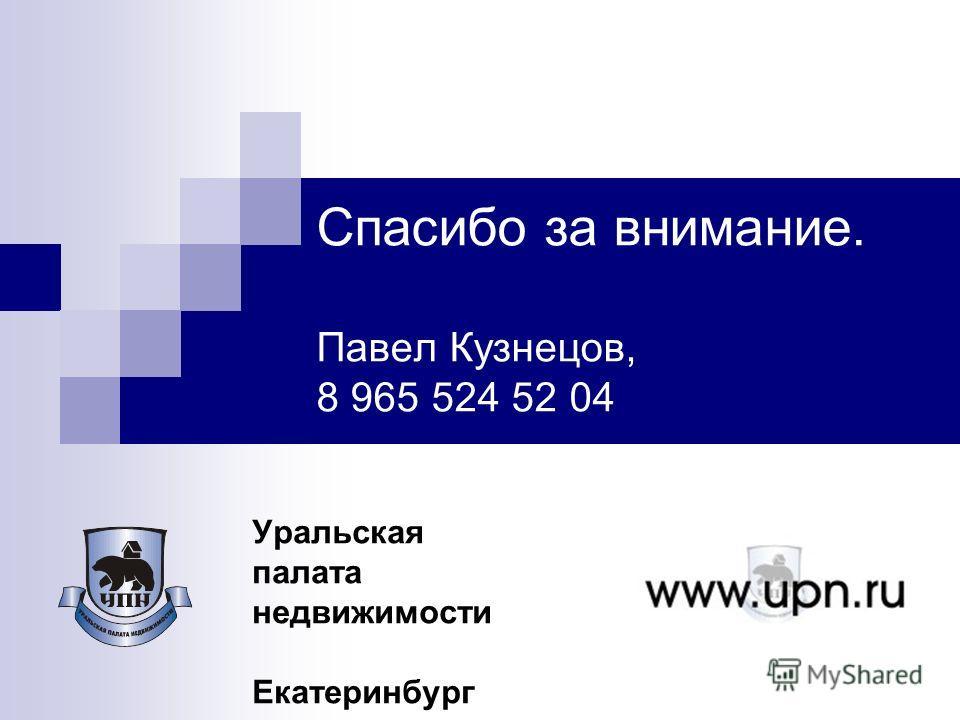 Спасибо за внимание. Павел Кузнецов, 8 965 524 52 04 Уральская палата недвижимости Екатеринбург