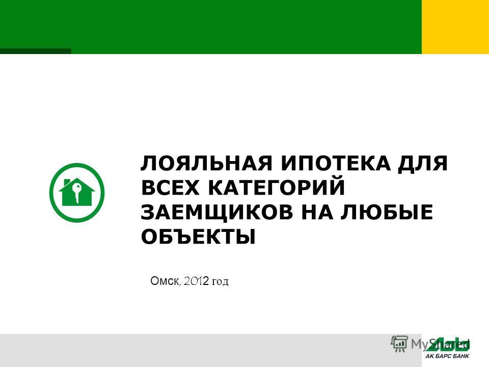 ЛОЯЛЬНАЯ ИПОТЕКА ДЛЯ ВСЕХ КАТЕГОРИЙ ЗАЕМЩИКОВ НА ЛЮБЫЕ ОБЪЕКТЫ Омск, 2012 год