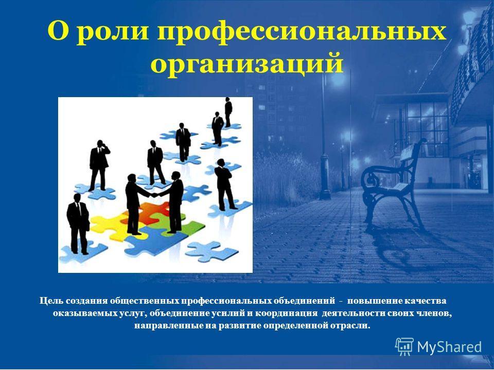 О роли профессиональных организаций Цель создания общественных профессиональных объединений - повышение качества оказываемых услуг, объединение усилий и координация деятельности своих членов, направленные на развитие определенной отрасли.