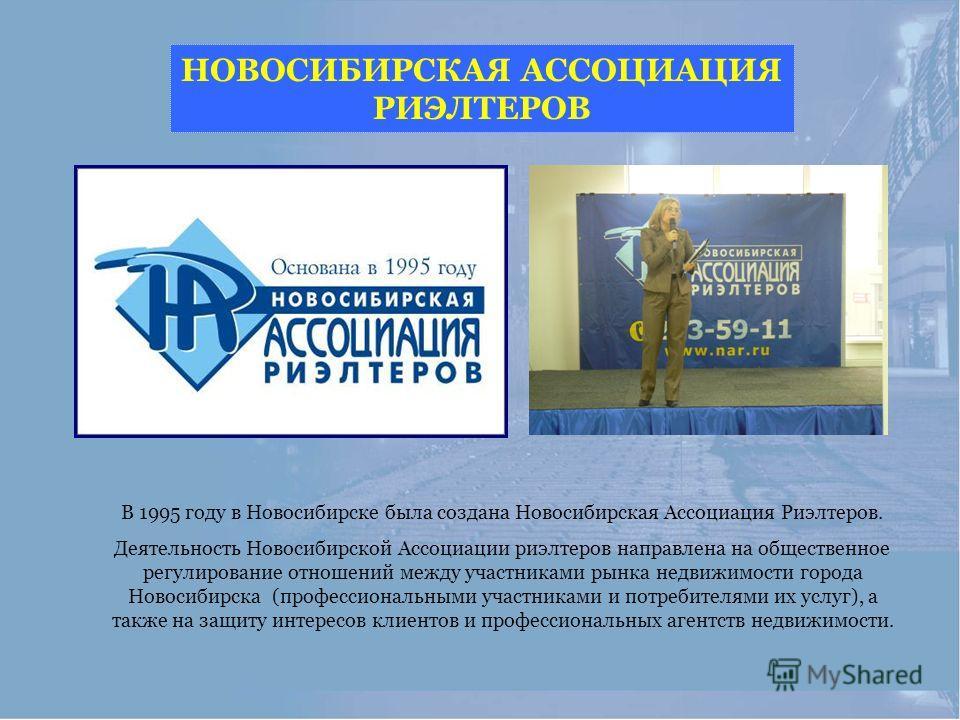 В 1995 году в Новосибирске была создана Новосибирская Ассоциация Риэлтеров. Деятельность Новосибирской Ассоциации риэлтеров направлена на общественное регулирование отношений между участниками рынка недвижимости города Новосибирска (профессиональными