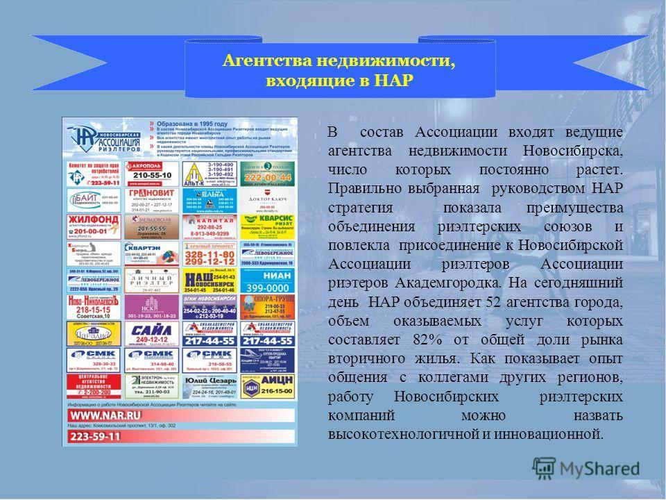 Агентства недвижимости, входящие в НАР В состав Ассоциации входят ведущие агентства недвижимости Новосибирска, число которых постоянно растет. Правильно выбранная руководством НАР стратегия показала преимущества объединения риэлтерских союзов и повле