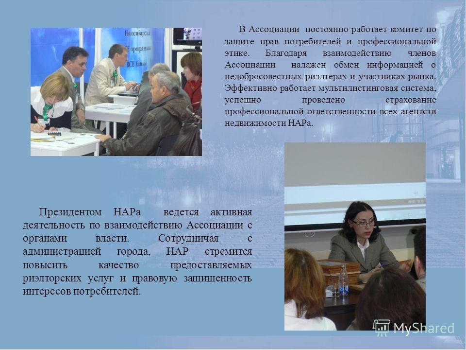 В Ассоциации постоянно работает комитет по защите прав потребителей и профессиональной этике. Благодаря взаимодействию членов Ассоциации налажен обмен информацией о недобросовестных риэлтерах и участниках рынка. Эффективно работает мультилистинговая