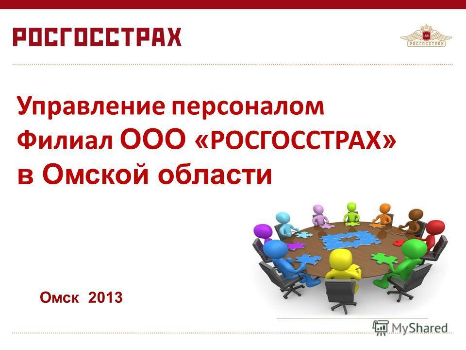 Управление персоналом Филиал ООО « РОСГОССТРАХ » в Омской области Омск 2013
