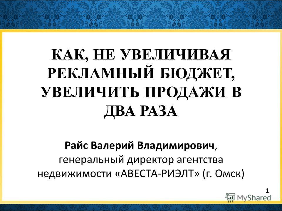 КАК, НЕ УВЕЛИЧИВАЯ РЕКЛАМНЫЙ БЮДЖЕТ, УВЕЛИЧИТЬ ПРОДАЖИ В ДВА РАЗА Райс Валерий Владимирович, генеральный директор агентства недвижимости «АВЕСТА-РИЭЛТ» (г. Омск) 1
