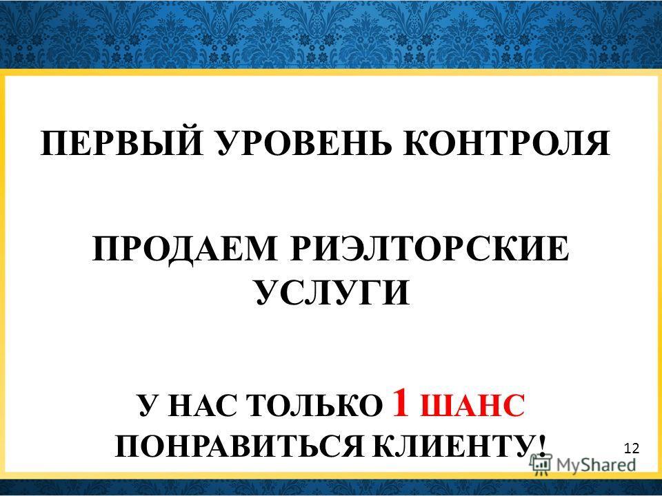 ПЕРВЫЙ УРОВЕНЬ КОНТРОЛЯ ПРОДАЕМ РИЭЛТОРСКИЕ УСЛУГИ У НАС ТОЛЬКО 1 ШАНС ПОНРАВИТЬСЯ КЛИЕНТУ! 12