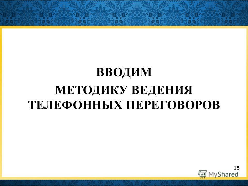 ВВОДИМ МЕТОДИКУ ВЕДЕНИЯ ТЕЛЕФОННЫХ ПЕРЕГОВОРОВ 15