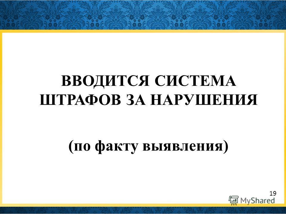 ВВОДИТСЯ СИСТЕМА ШТРАФОВ ЗА НАРУШЕНИЯ (по факту выявления) 19