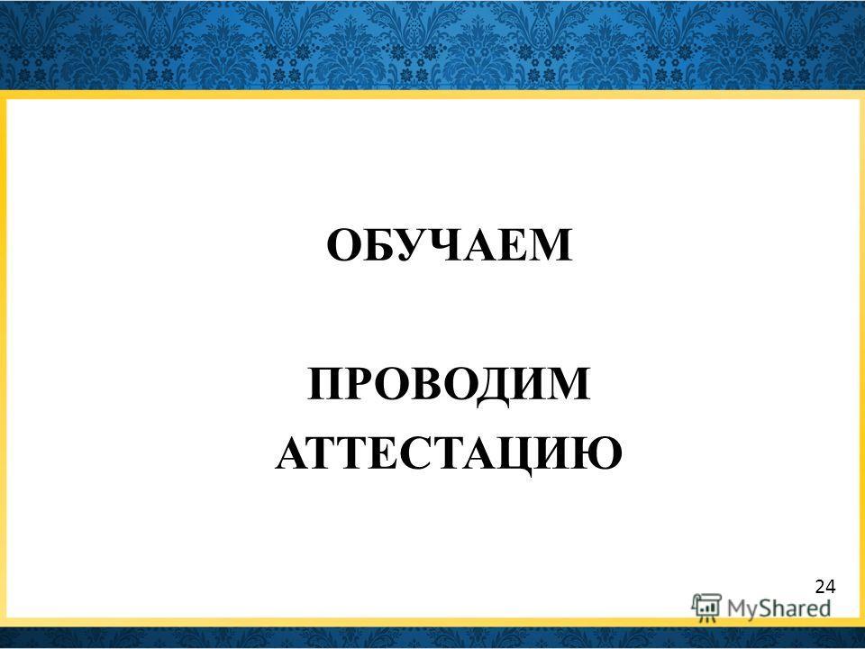 ОБУЧАЕМ ПРОВОДИМ АТТЕСТАЦИЮ 24