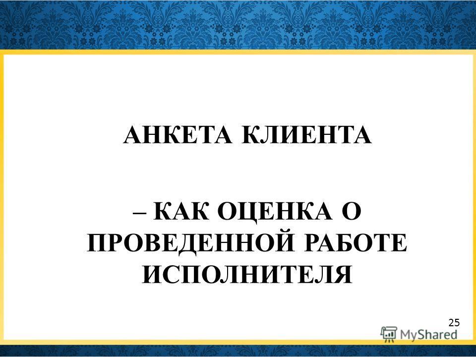 АНКЕТА КЛИЕНТА – КАК ОЦЕНКА О ПРОВЕДЕННОЙ РАБОТЕ ИСПОЛНИТЕЛЯ 25