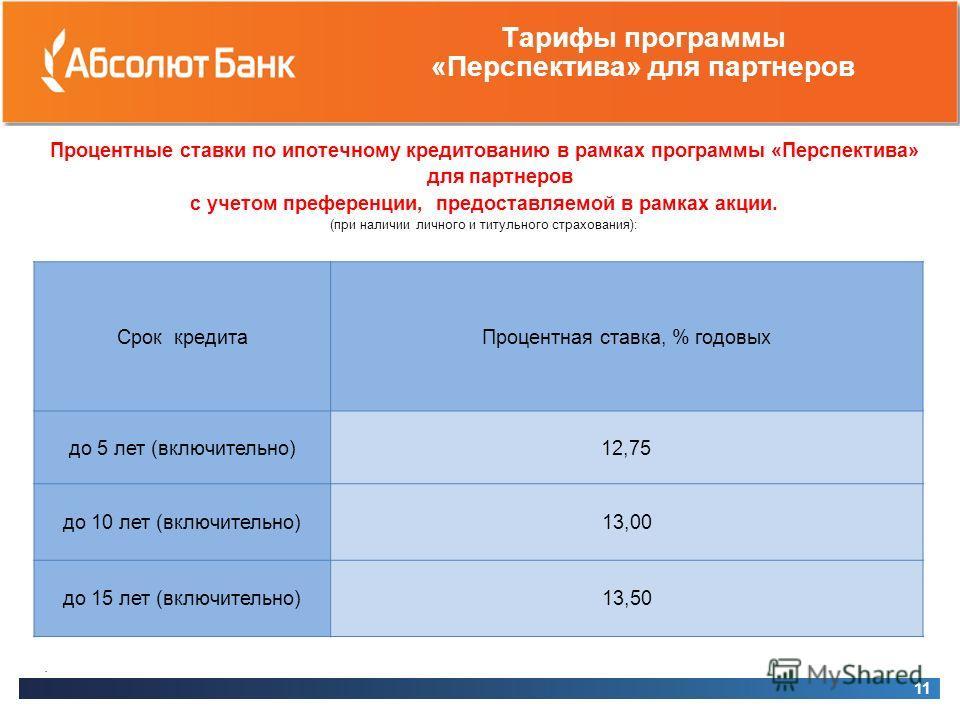 Тарифы программы «Перспектива» для партнеров Процентные ставки по ипотечному кредитованию в рамках программы «Перспектива» для партнеров с учетом преференции, предоставляемой в рамках акции. (при наличии личного и титульного страхования): 11 Срок кре