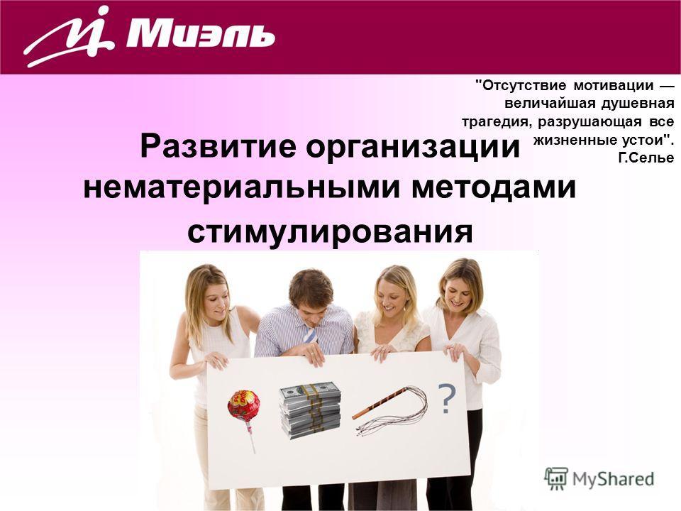 1 Развитие организации нематериальными методами стимулирования Омск 2012 Отсутствие мотивации величайшая душевная трагедия, разрушающая все жизненные устои. Г.Селье
