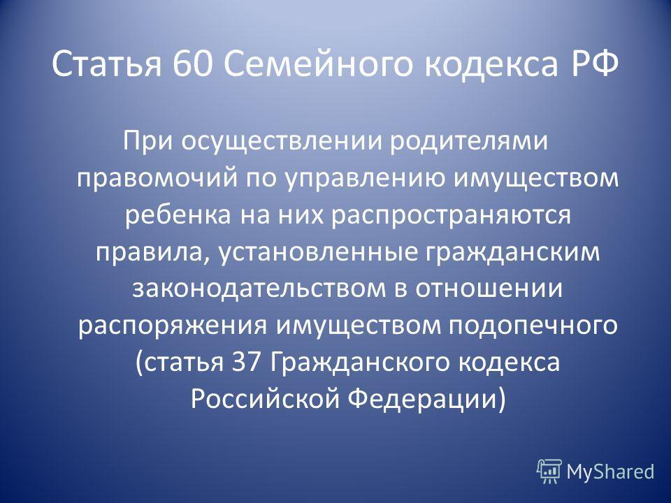 Статья 60 Семейного кодекса РФ При осуществлении родителями правомочий по управлению имуществом ребенка на них распространяются правила, установленные гражданским законодательством в отношении распоряжения имуществом подопечного (статья 37 Гражданско