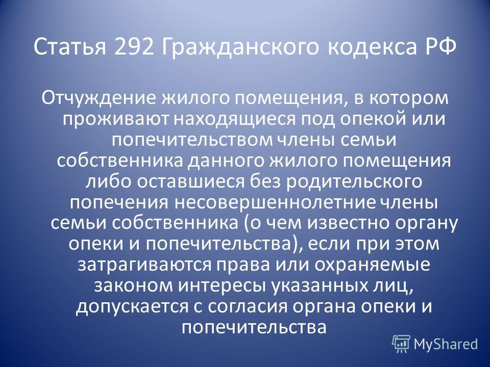 Статья 292 Гражданского кодекса РФ Отчуждение жилого помещения, в котором проживают находящиеся под опекой или попечительством члены семьи собственника данного жилого помещения либо оставшиеся без родительского попечения несовершеннолетние члены семь
