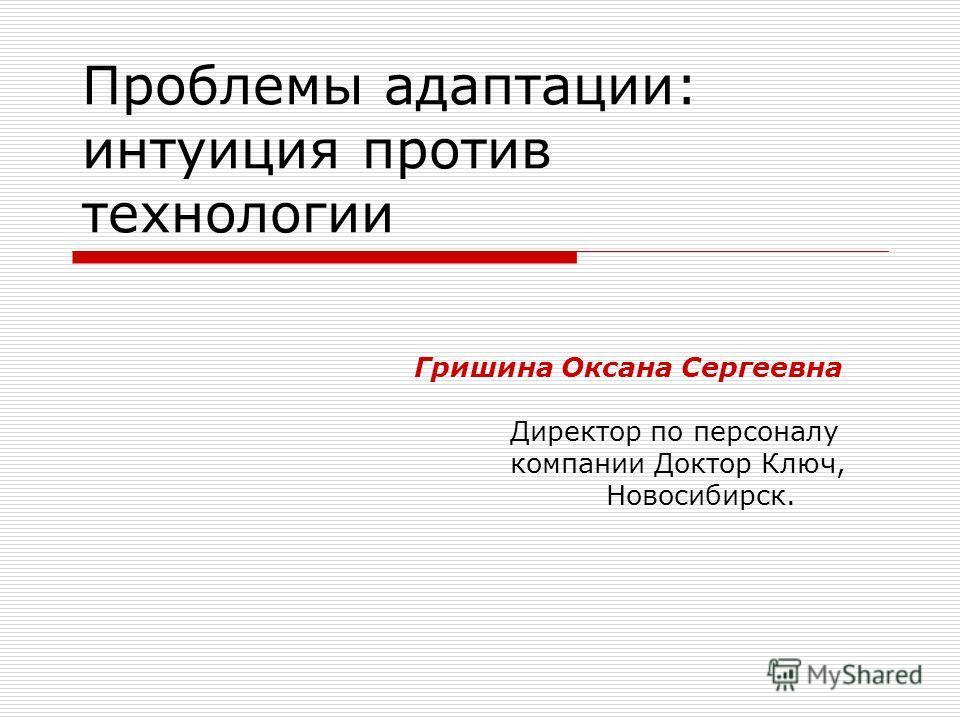 Проблемы адаптации: интуиция против технологии Гришина Оксана Сергеевна Директор по персоналу компании Доктор Ключ, Новосибирск.